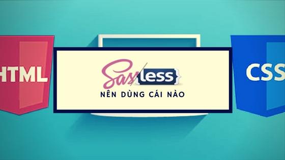 SASS là gì. Less là gì. Tìm hiểu về CSS Prepocessor và tại sao phải sử dụng nó